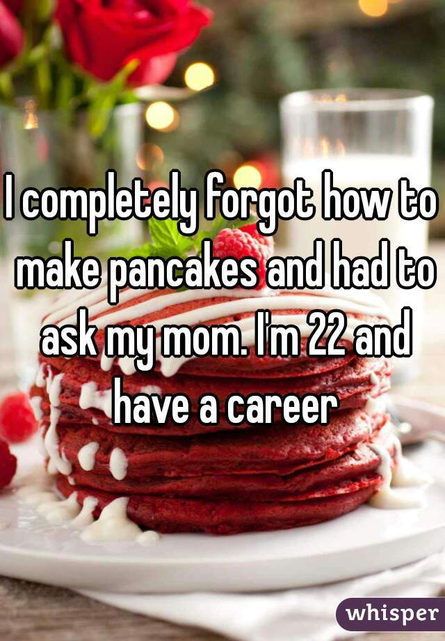 I completely forgot how to make pancakes and had to ask my mom. I'm 22 and have a career