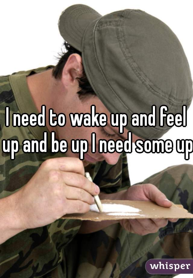 I need to wake up and feel up and be up I need some up