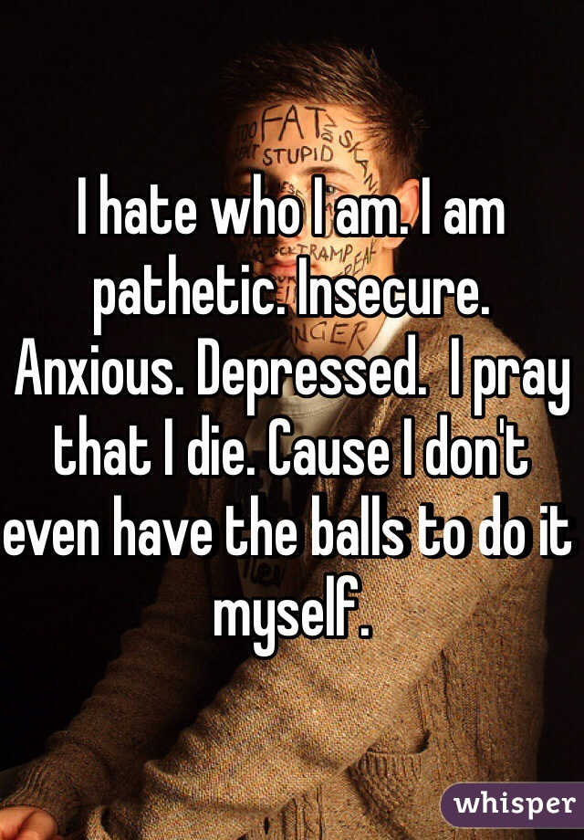 I hate who I am. I am pathetic. Insecure. Anxious. Depressed.  I pray that I die. Cause I don't even have the balls to do it myself.