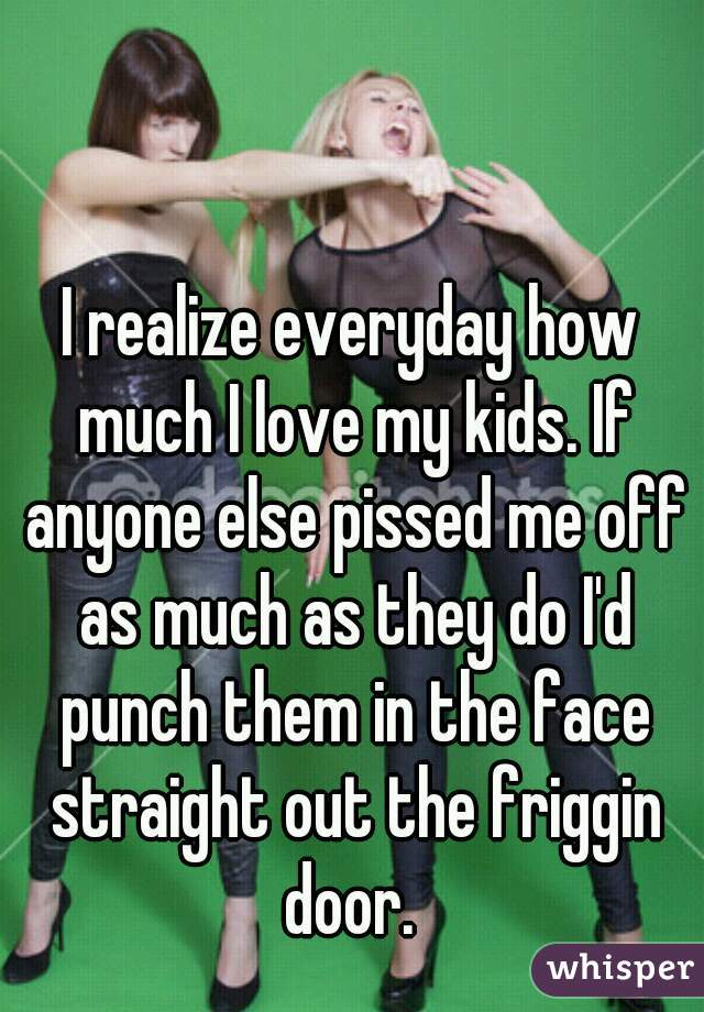 I realize everyday how much I love my kids. If anyone else pissed me off as much as they do I'd punch them in the face straight out the friggin door.