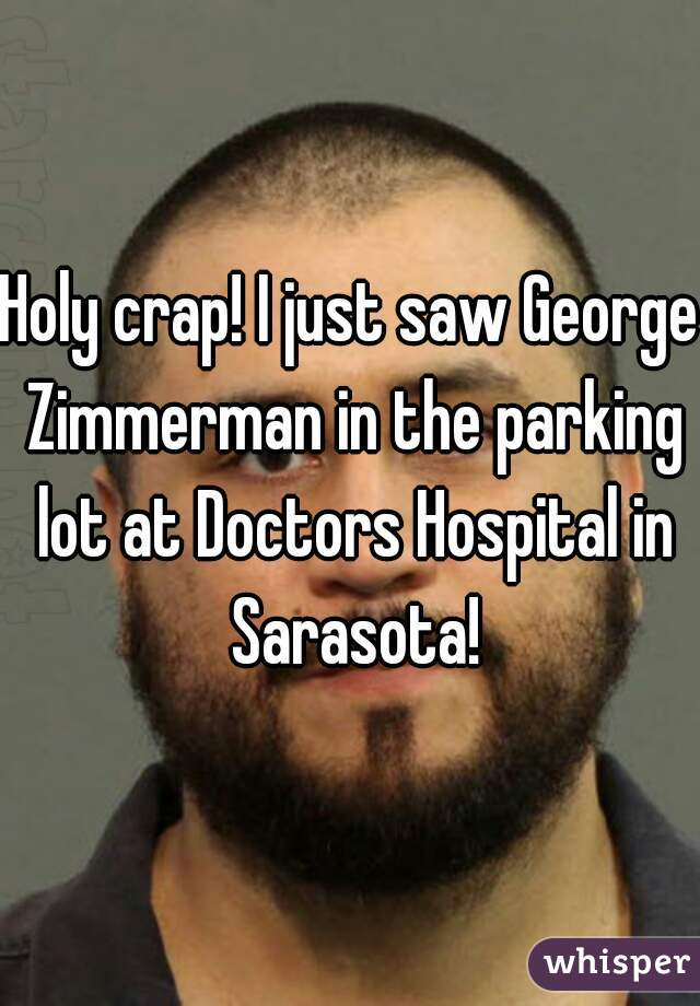 Holy crap! I just saw George Zimmerman in the parking lot at Doctors Hospital in Sarasota!