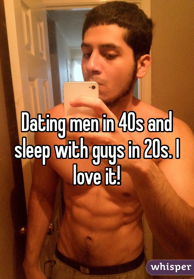 Dating men in 40s and sleep with guys in 20s. I love it!