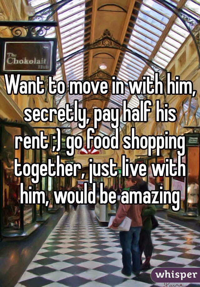 Want to move in with him, secretly, pay half his rent ;) go food shopping together, just live with him, would be amazing