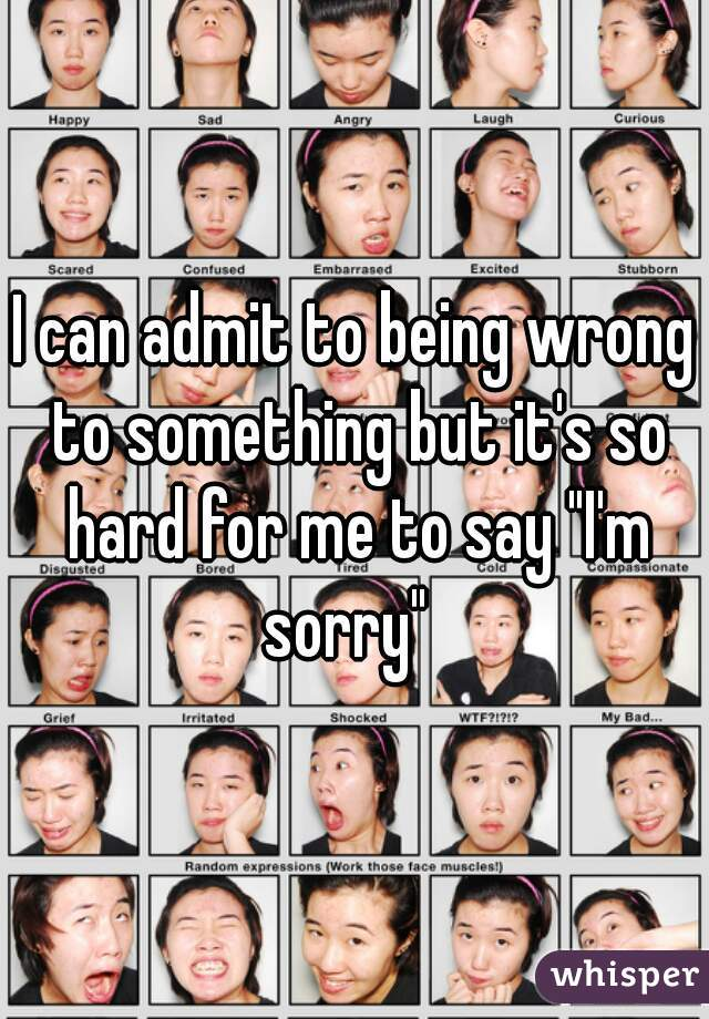 """I can admit to being wrong to something but it's so hard for me to say """"I'm sorry"""""""