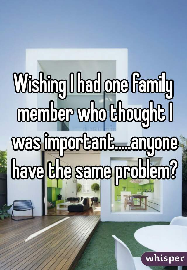 Wishing I had one family member who thought I was important.....anyone have the same problem?