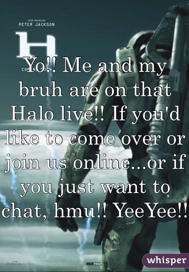 Yo!! Me and my bruh are on that Halo live!! If you'd like to come over or join us online...or if you just want to chat, hmu!! YeeYee!!