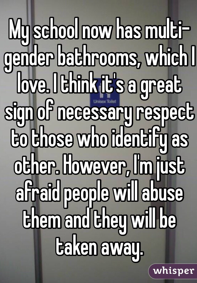 My school now has multi-gender bathrooms, which I love. I think it's a great sign of necessary respect to those who identify as other. However, I'm just afraid people will abuse them and they will be taken away.