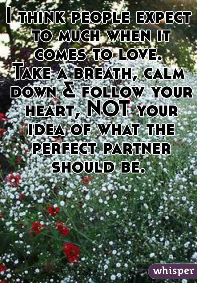 I think people expect to much when it comes to love.  Take a breath, calm down & follow your heart, NOT your idea of what the perfect partner should be.