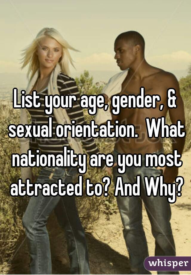 List your age, gender, & sexual orientation.  What nationality are you most attracted to? And Why?