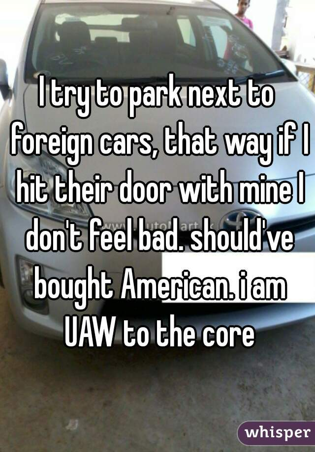 I try to park next to foreign cars, that way if I hit their door with mine I don't feel bad. should've bought American. i am UAW to the core