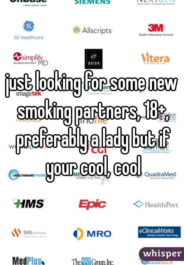 just looking for some new smoking partners, 18+, preferably a lady but if your cool, cool