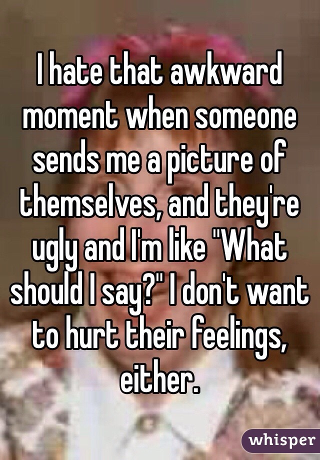 """I hate that awkward moment when someone sends me a picture of themselves, and they're ugly and I'm like """"What  should I say?"""" I don't want to hurt their feelings, either."""