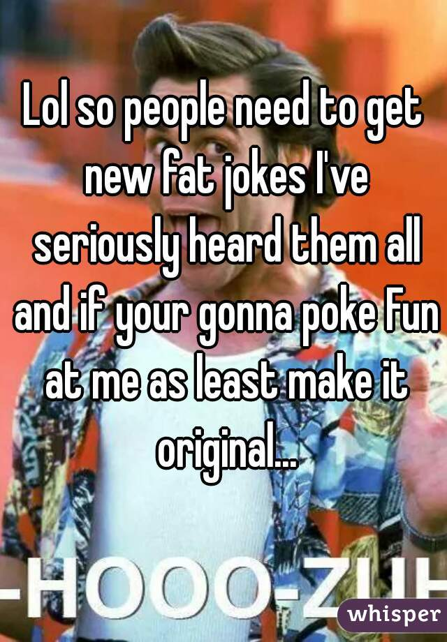 Lol so people need to get new fat jokes I've seriously heard them all and if your gonna poke Fun at me as least make it original...