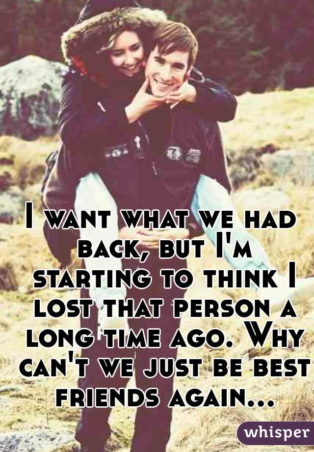 I want what we had back, but I'm starting to think I lost that person a long time ago. Why can't we just be best friends again...