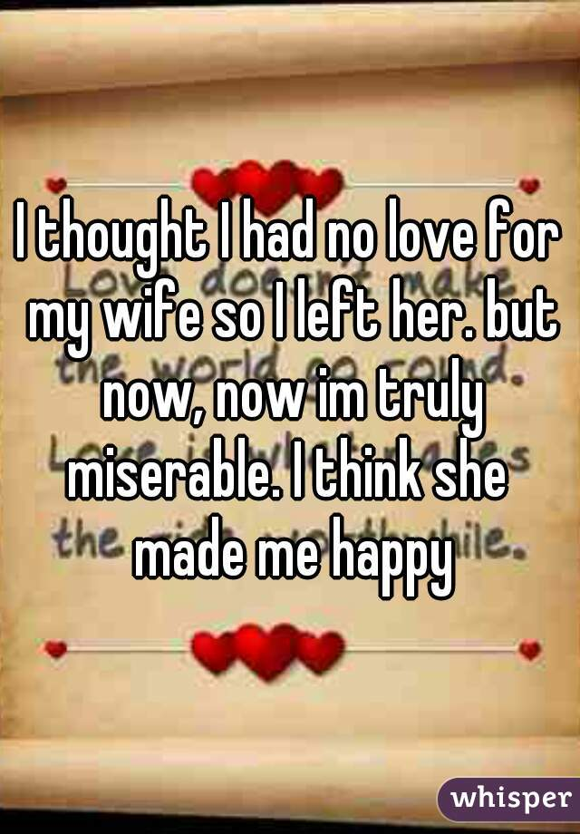 I thought I had no love for my wife so I left her. but now, now im truly miserable. I think she  made me happy