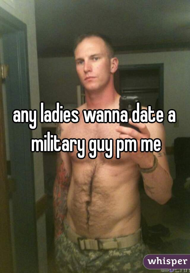 any ladies wanna date a military guy pm me