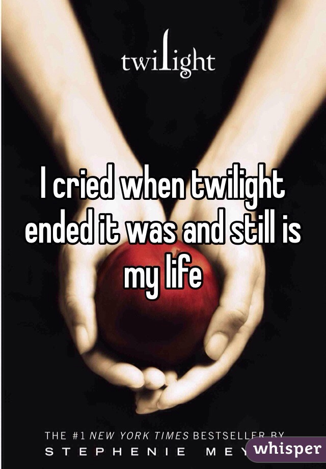 I cried when twilight ended it was and still is my life