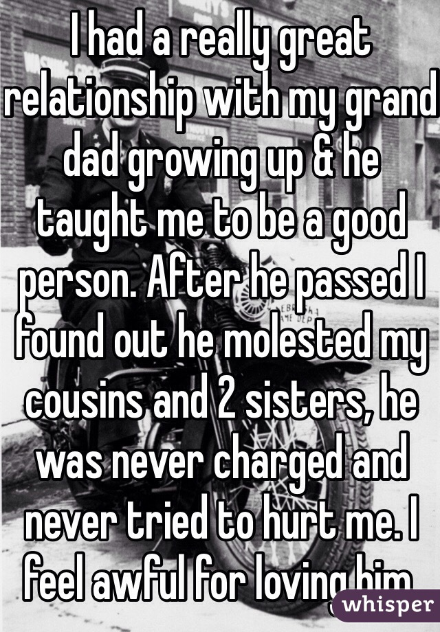 I had a really great relationship with my grand dad growing up & he taught me to be a good person. After he passed I found out he molested my cousins and 2 sisters, he was never charged and never tried to hurt me. I feel awful for loving him.
