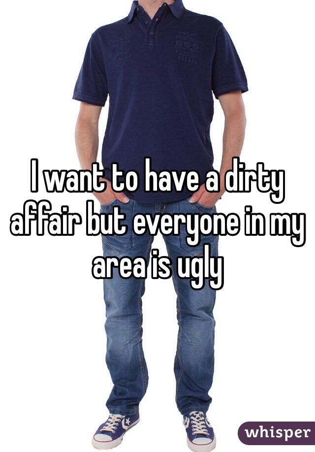 I want to have a dirty affair but everyone in my area is ugly