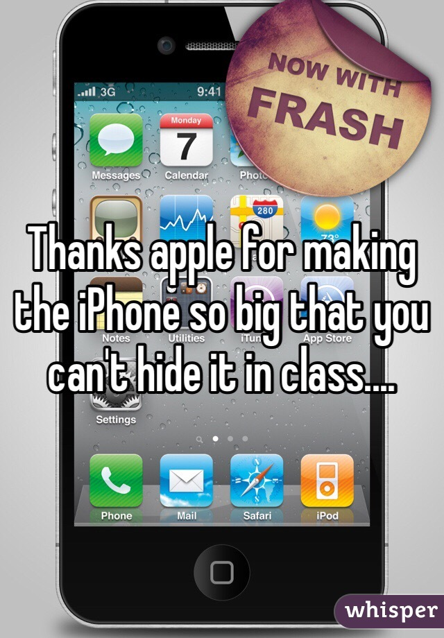 Thanks apple for making the iPhone so big that you can't hide it in class....