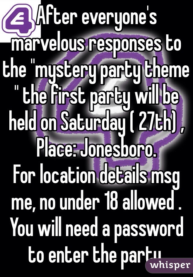 """After everyone's marvelous responses to the """"mystery party theme """" the first party will be held on Saturday ( 27th) , Place: Jonesboro.  For location details msg me, no under 18 allowed . You will need a password to enter the party."""