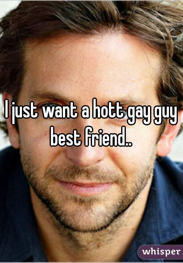 I just want a hott gay guy best friend..