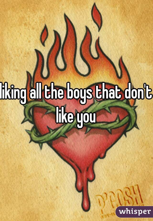 liking all the boys that don't like you
