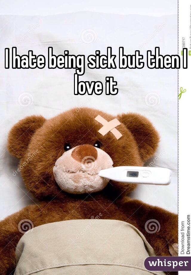 I hate being sick but then I love it