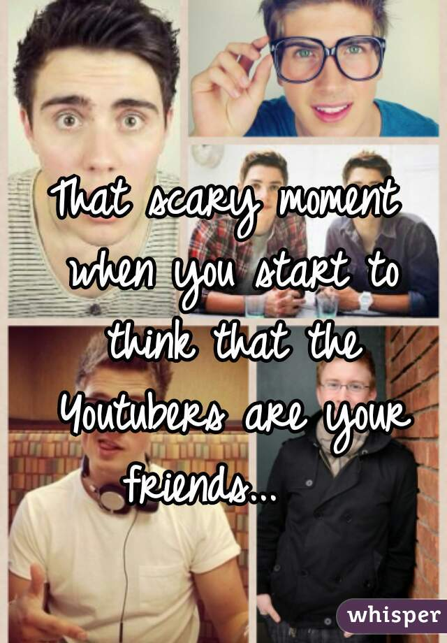 That scary moment when you start to think that the Youtubers are your friends...