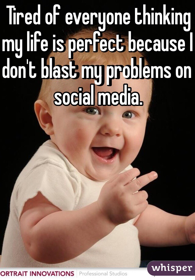 Tired of everyone thinking my life is perfect because I don't blast my problems on social media.