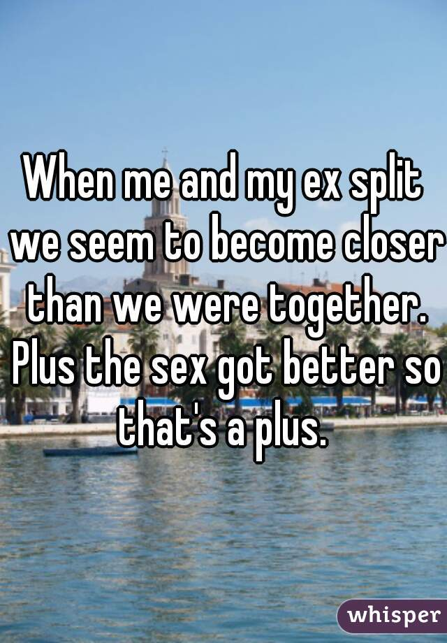 When me and my ex split we seem to become closer than we were together. Plus the sex got better so that's a plus.