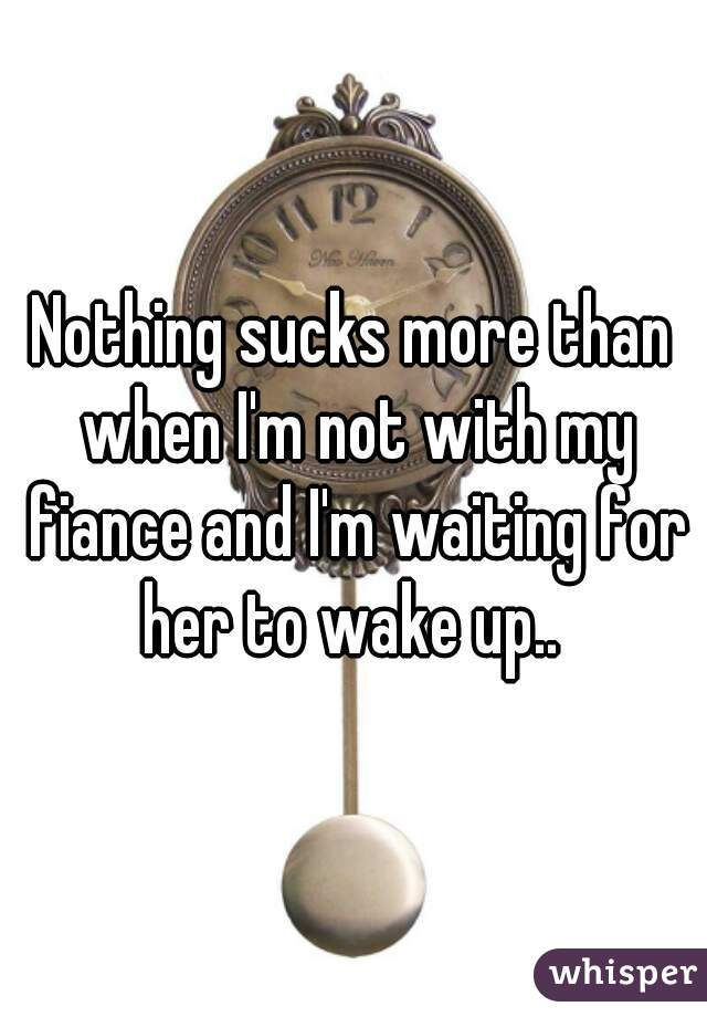 Nothing sucks more than when I'm not with my fiance and I'm waiting for her to wake up..