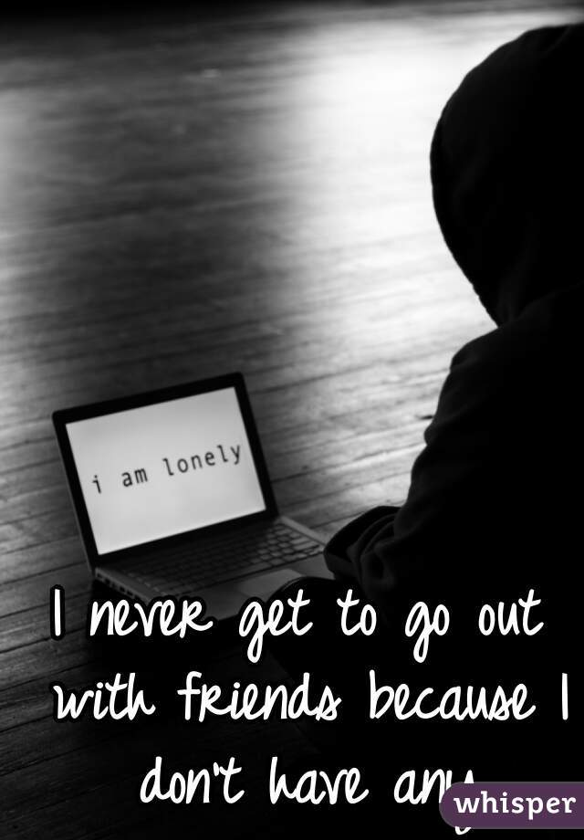 I never get to go out with friends because I don't have any