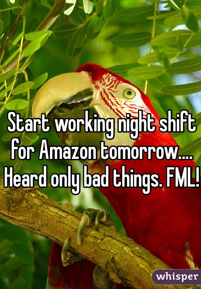 Start working night shift for Amazon tomorrow.... Heard only bad things. FML!