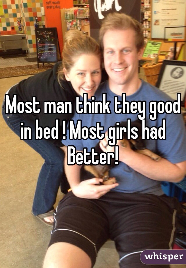 Most man think they good in bed ! Most girls had Better!