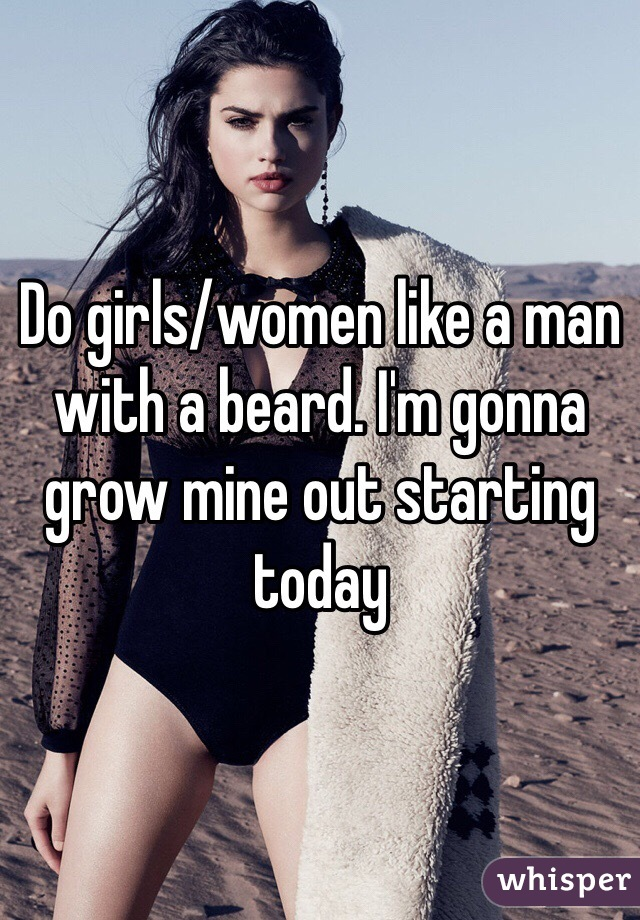 Do girls/women like a man with a beard. I'm gonna grow mine out starting today