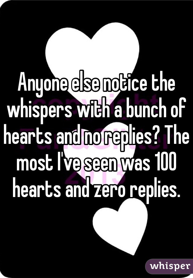 Anyone else notice the whispers with a bunch of hearts and no replies? The most I've seen was 100 hearts and zero replies.