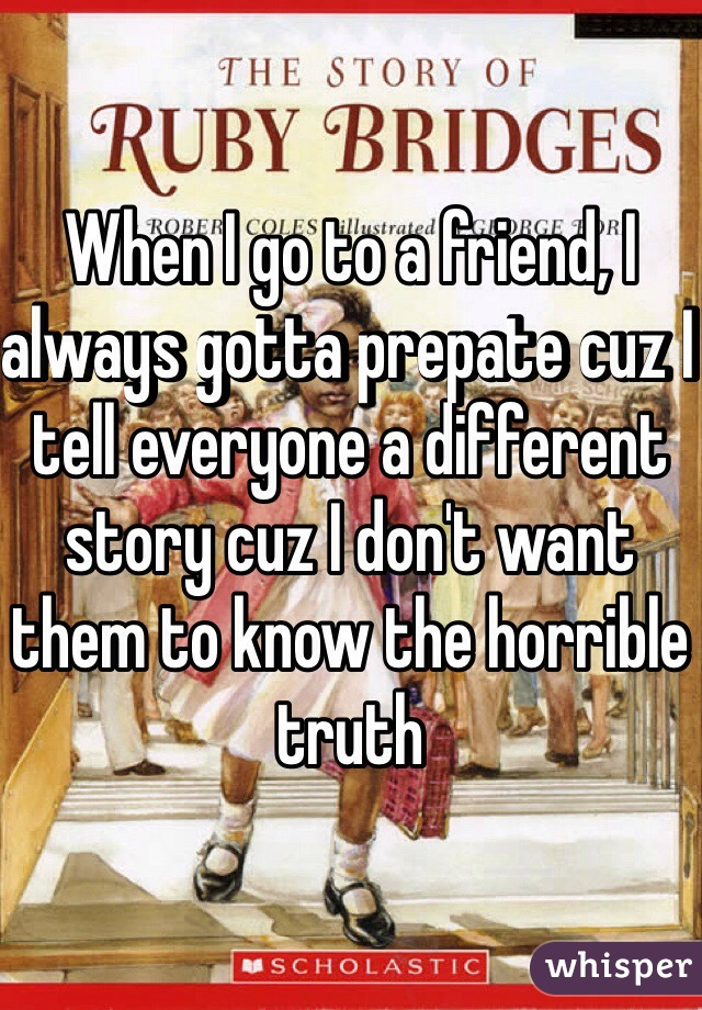 When I go to a friend, I always gotta prepate cuz I tell everyone a different story cuz I don't want them to know the horrible truth