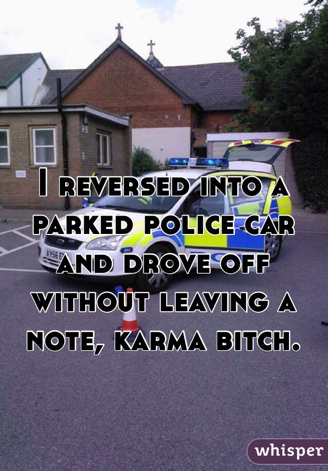 I reversed into a parked police car and drove off without leaving a note, karma bitch.
