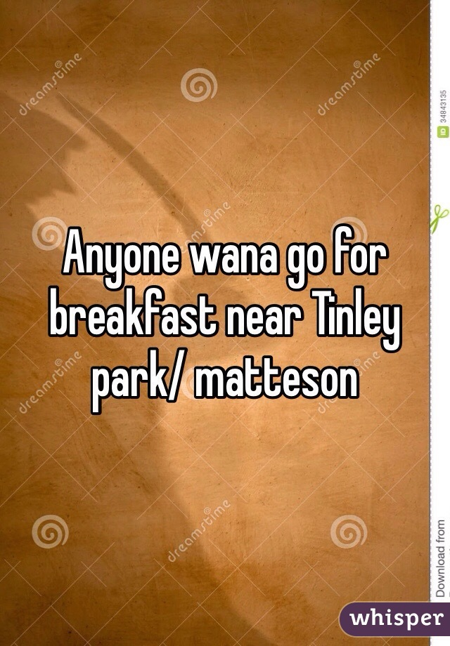 Anyone wana go for breakfast near Tinley park/ matteson