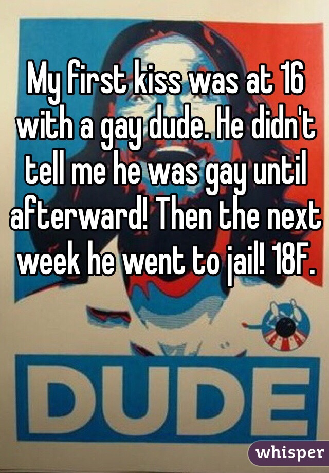 My first kiss was at 16 with a gay dude. He didn't tell me he was gay until afterward! Then the next week he went to jail! 18F.