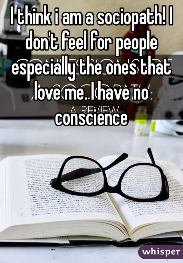 I think i am a sociopath! I don't feel for people especially the ones that love me. I have no conscience