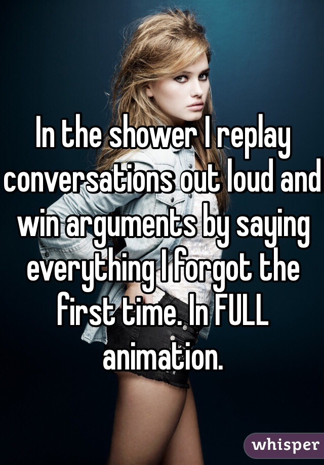 In the shower I replay conversations out loud and win arguments by saying everything I forgot the first time. In FULL animation.
