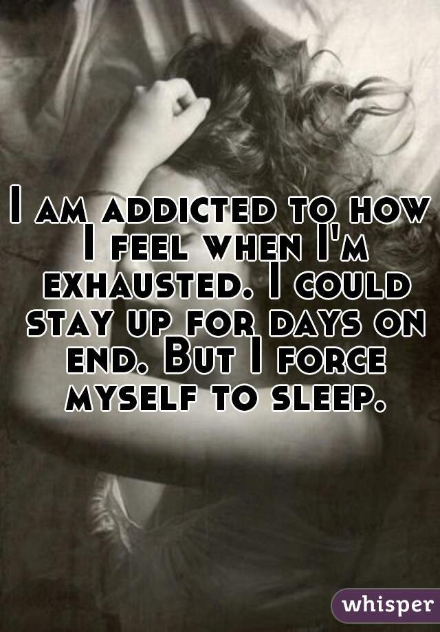 I am addicted to how I feel when I'm exhausted. I could stay up for days on end. But I force myself to sleep.