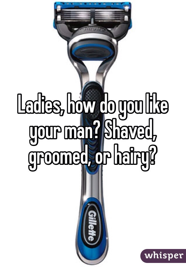 Ladies, how do you like your man? Shaved, groomed, or hairy?