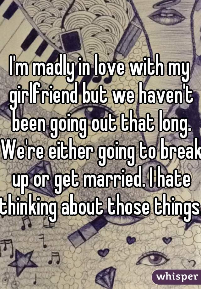 I'm madly in love with my girlfriend but we haven't been going out that long. We're either going to break up or get married. I hate thinking about those things.