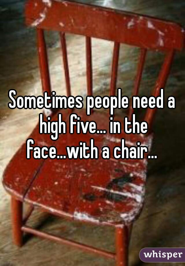 Sometimes people need a high five... in the face...with a chair...