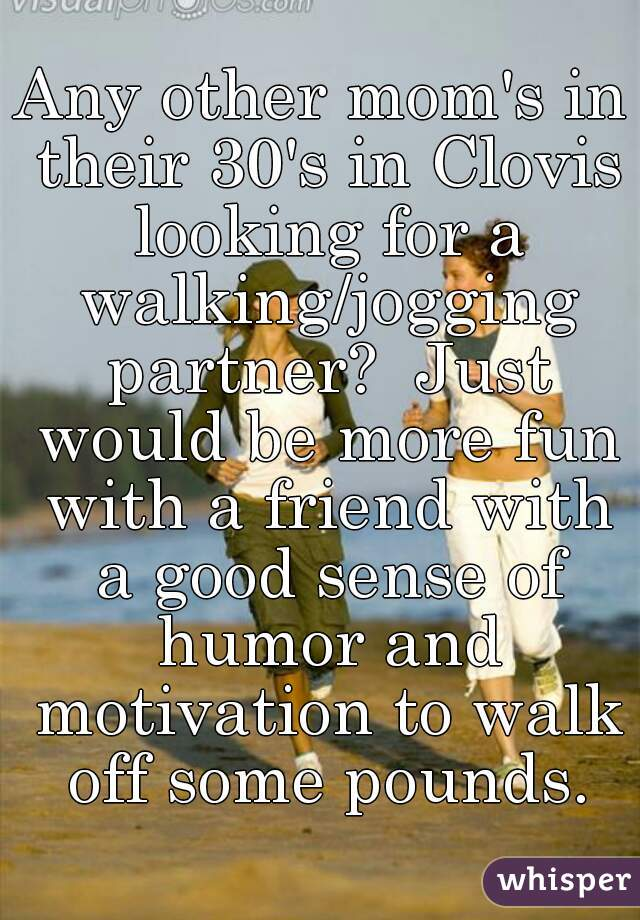 Any other mom's in their 30's in Clovis looking for a walking/jogging partner?  Just would be more fun with a friend with a good sense of humor and motivation to walk off some pounds.