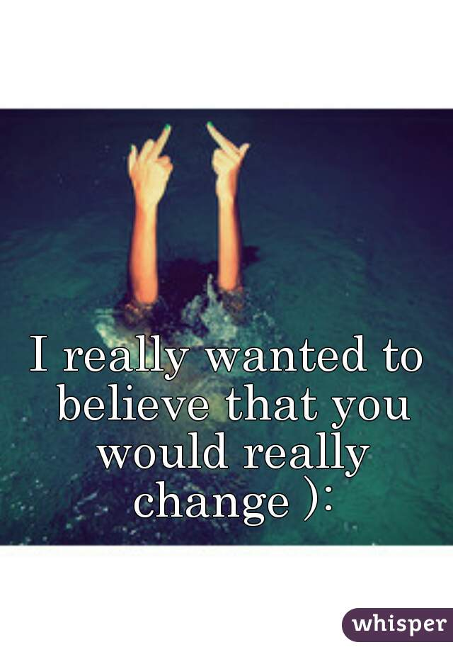 I really wanted to believe that you would really change ):
