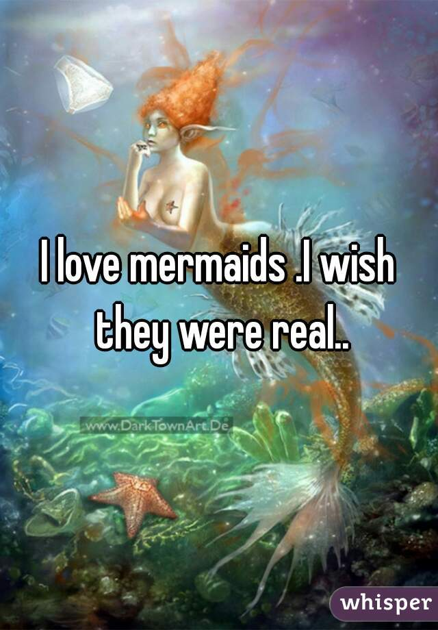 I love mermaids .I wish they were real..